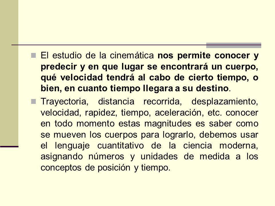 El estudio de la cinemática nos permite conocer y predecir y en que lugar se encontrará un cuerpo, qué velocidad tendrá al cabo de cierto tiempo, o bien, en cuanto tiempo llegara a su destino.