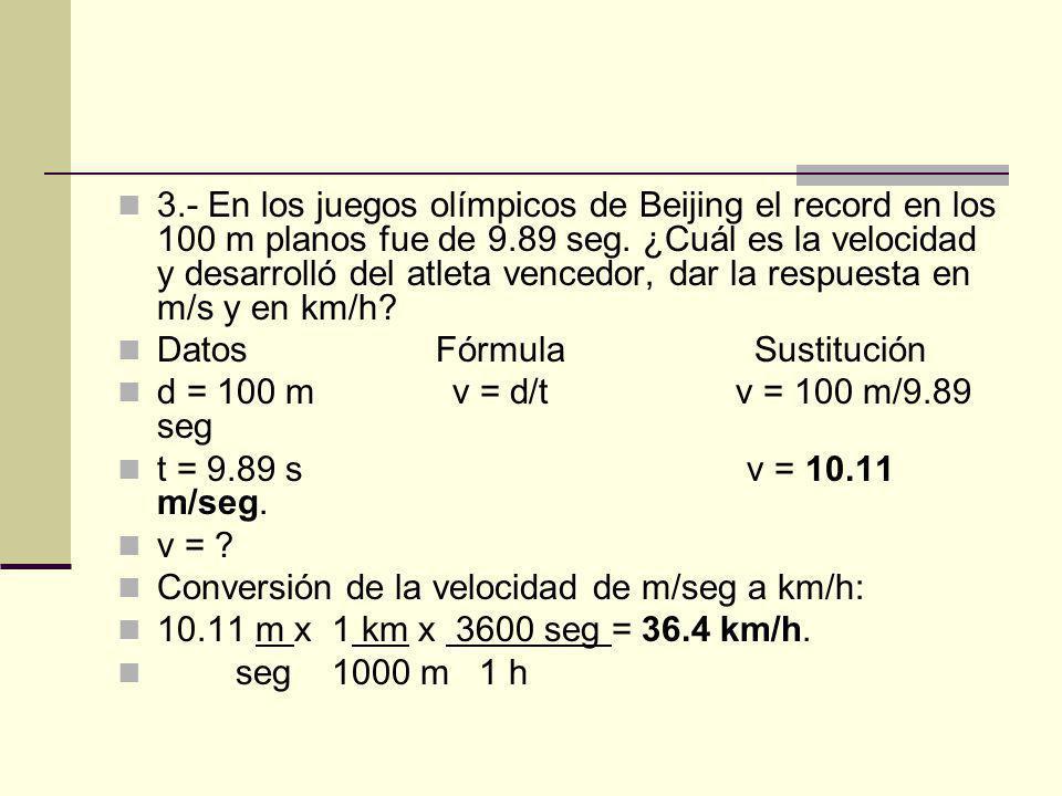 3.- En los juegos olímpicos de Beijing el record en los 100 m planos fue de 9.89 seg. ¿Cuál es la velocidad y desarrolló del atleta vencedor, dar la respuesta en m/s y en km/h