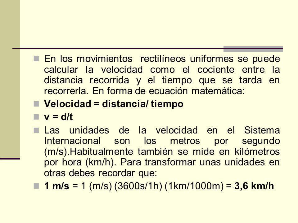 En los movimientos rectilíneos uniformes se puede calcular la velocidad como el cociente entre la distancia recorrida y el tiempo que se tarda en recorrerla. En forma de ecuación matemática: