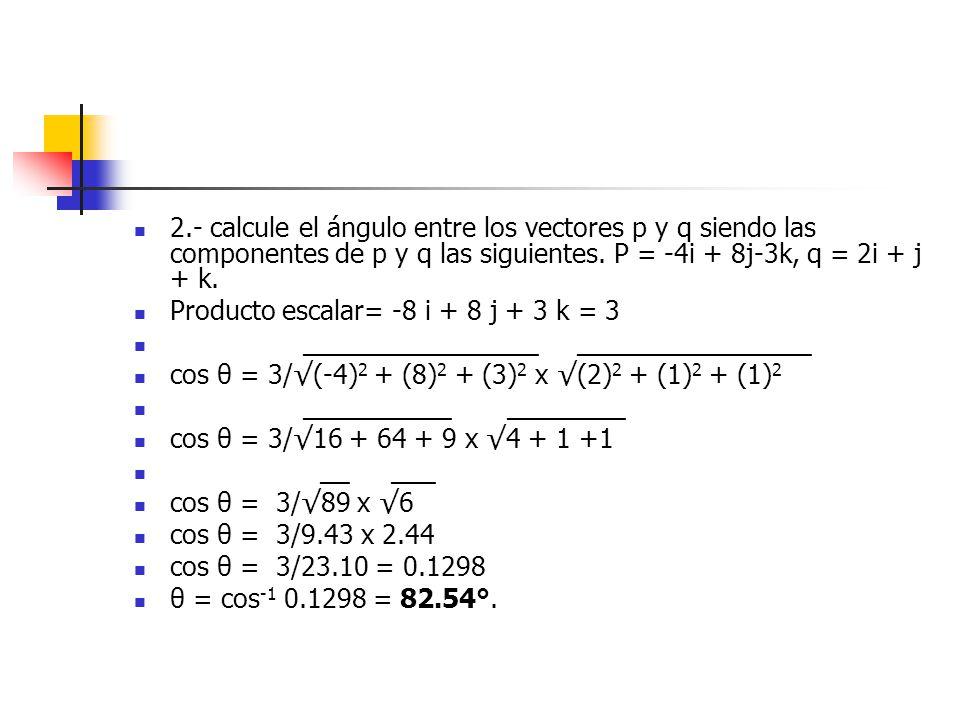 2.- calcule el ángulo entre los vectores p y q siendo las componentes de p y q las siguientes. P = -4i + 8j-3k, q = 2i + j + k.