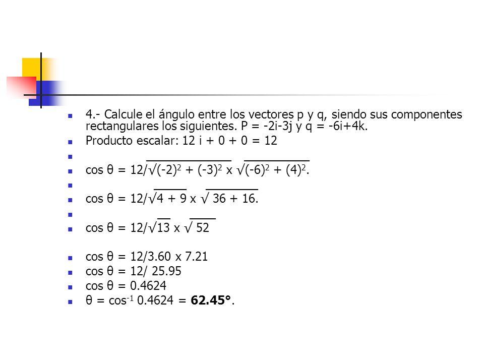 4.- Calcule el ángulo entre los vectores p y q, siendo sus componentes rectangulares los siguientes. P = -2i-3j y q = -6i+4k.