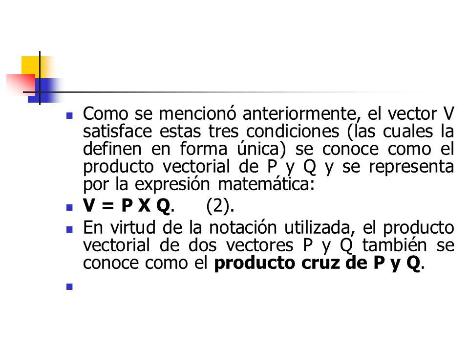 Como se mencionó anteriormente, el vector V satisface estas tres condiciones (las cuales la definen en forma única) se conoce como el producto vectorial de P y Q y se representa por la expresión matemática: