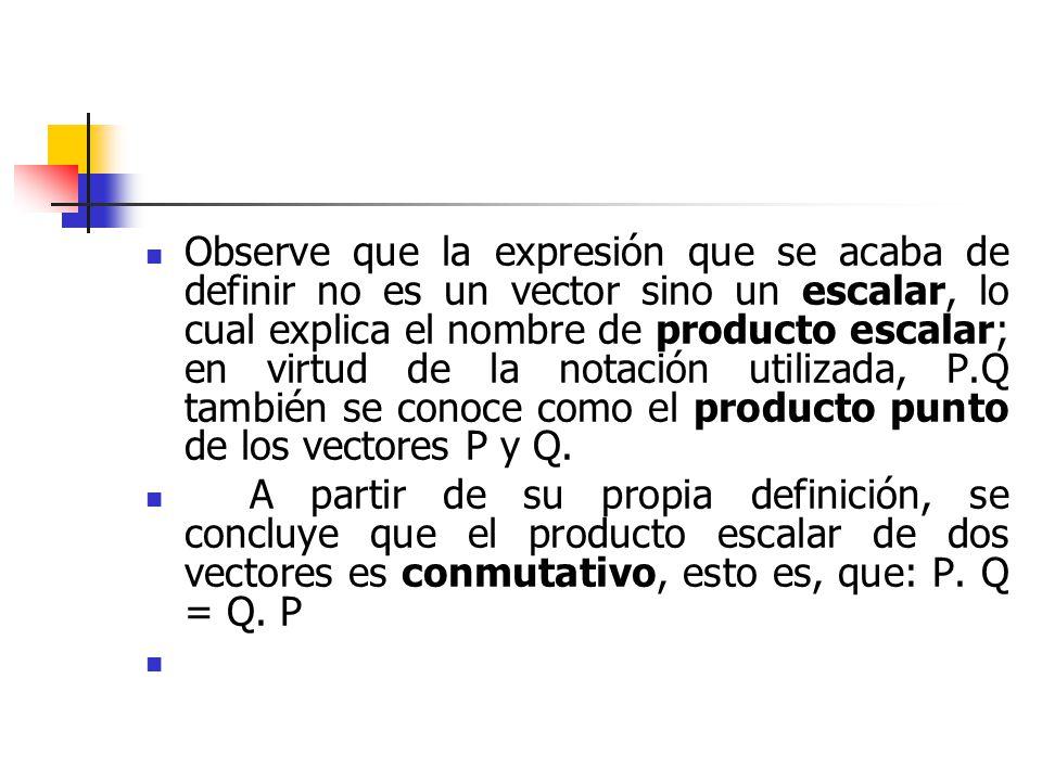 Observe que la expresión que se acaba de definir no es un vector sino un escalar, lo cual explica el nombre de producto escalar; en virtud de la notación utilizada, P.Q también se conoce como el producto punto de los vectores P y Q.