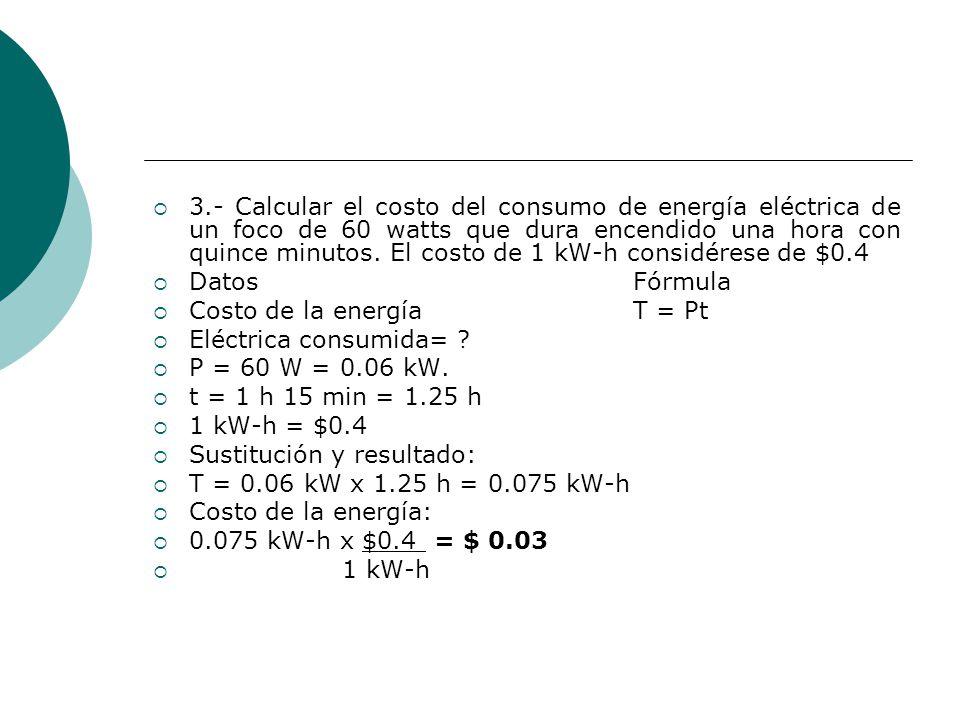 3.- Calcular el costo del consumo de energía eléctrica de un foco de 60 watts que dura encendido una hora con quince minutos. El costo de 1 kW-h considérese de $0.4