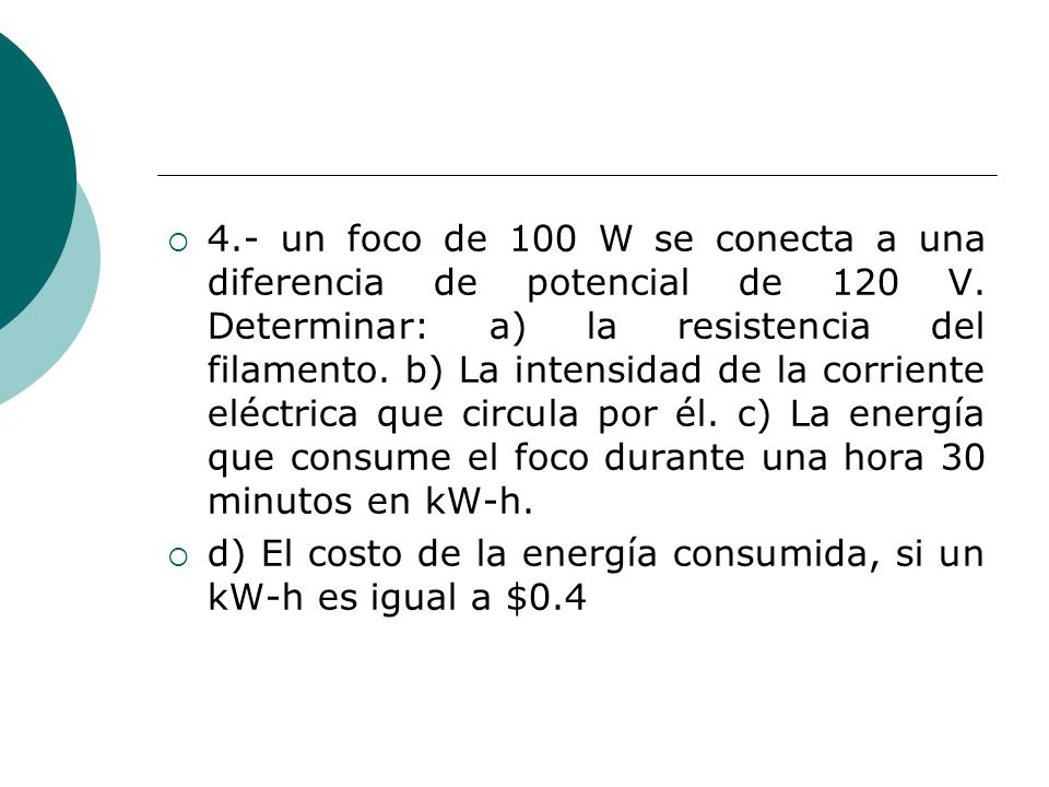 4.- un foco de 100 W se conecta a una diferencia de potencial de 120 V. Determinar: a) la resistencia del filamento. b) La intensidad de la corriente eléctrica que circula por él. c) La energía que consume el foco durante una hora 30 minutos en kW-h.