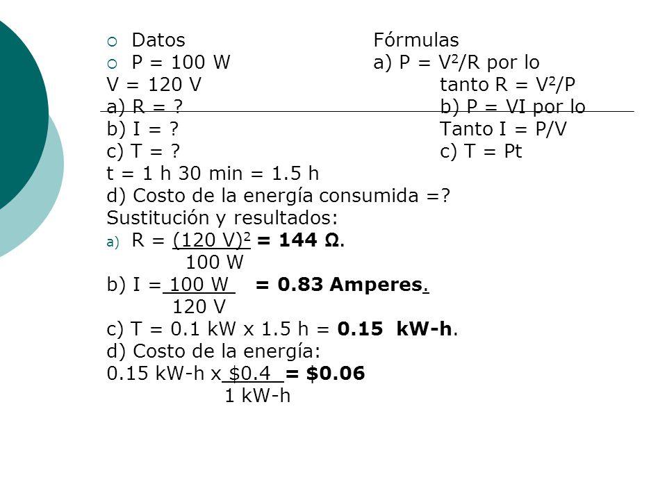 Datos Fórmulas P = 100 W a) P = V2/R por lo. V = 120 V tanto R = V2/P. a) R = b) P = VI por lo.
