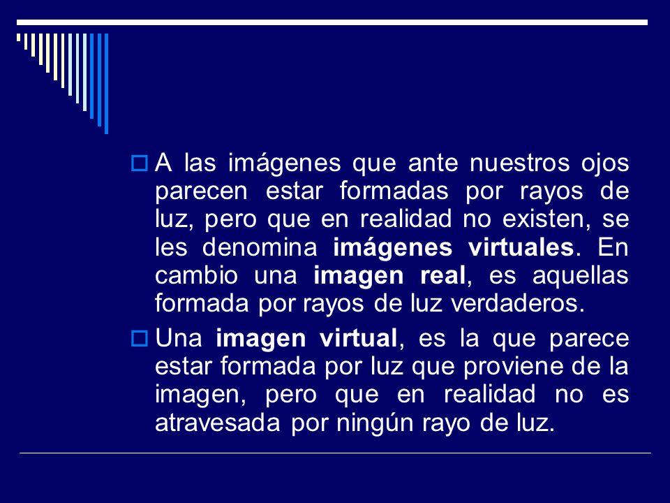 A las imágenes que ante nuestros ojos parecen estar formadas por rayos de luz, pero que en realidad no existen, se les denomina imágenes virtuales. En cambio una imagen real, es aquellas formada por rayos de luz verdaderos.