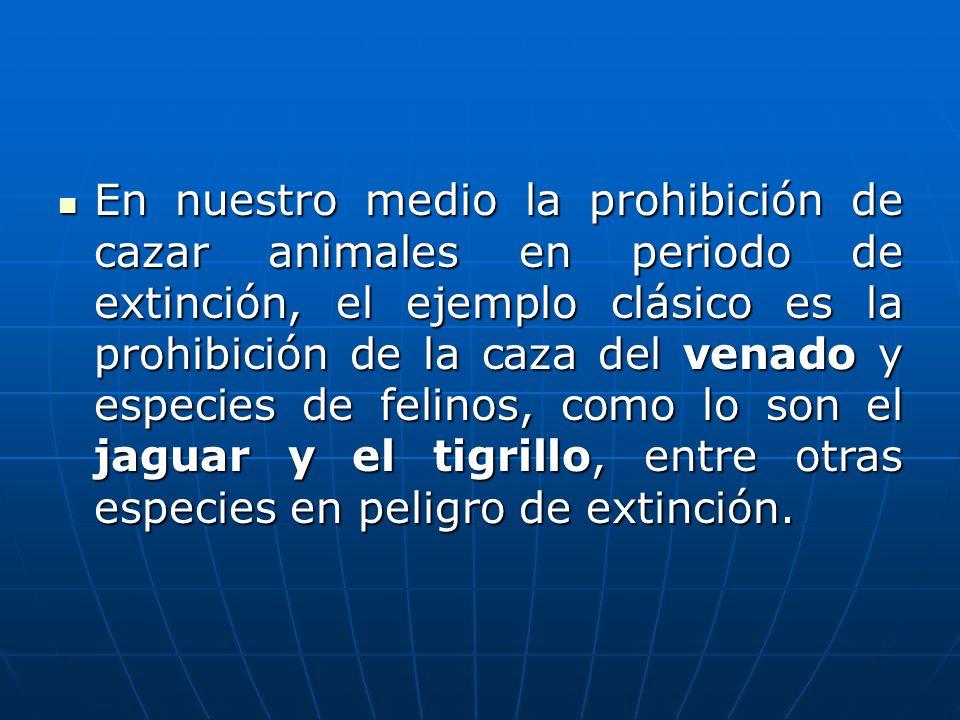 En nuestro medio la prohibición de cazar animales en periodo de extinción, el ejemplo clásico es la prohibición de la caza del venado y especies de felinos, como lo son el jaguar y el tigrillo, entre otras especies en peligro de extinción.