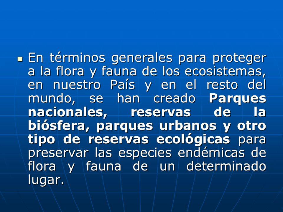 En términos generales para proteger a la flora y fauna de los ecosistemas, en nuestro País y en el resto del mundo, se han creado Parques nacionales, reservas de la biósfera, parques urbanos y otro tipo de reservas ecológicas para preservar las especies endémicas de flora y fauna de un determinado lugar.