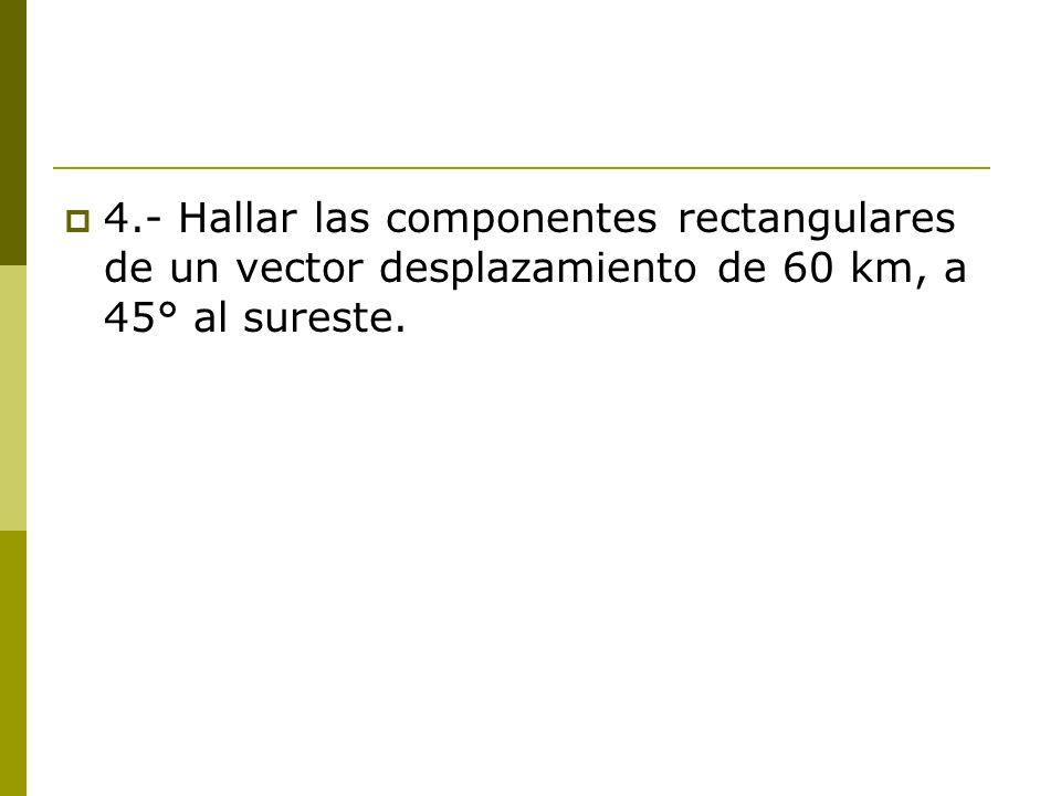 4.- Hallar las componentes rectangulares de un vector desplazamiento de 60 km, a 45° al sureste.