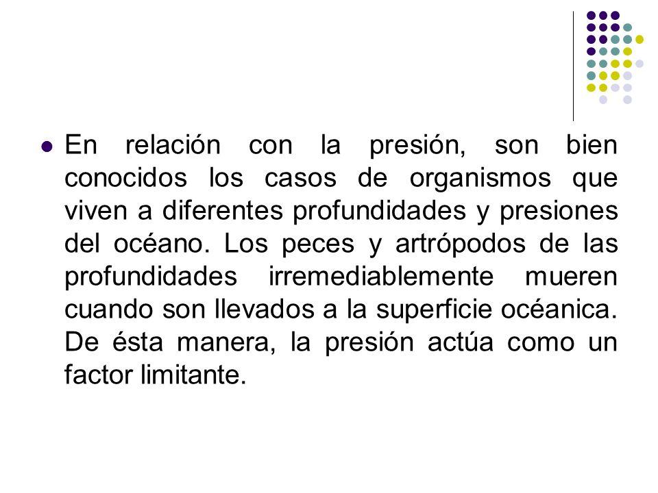En relación con la presión, son bien conocidos los casos de organismos que viven a diferentes profundidades y presiones del océano.