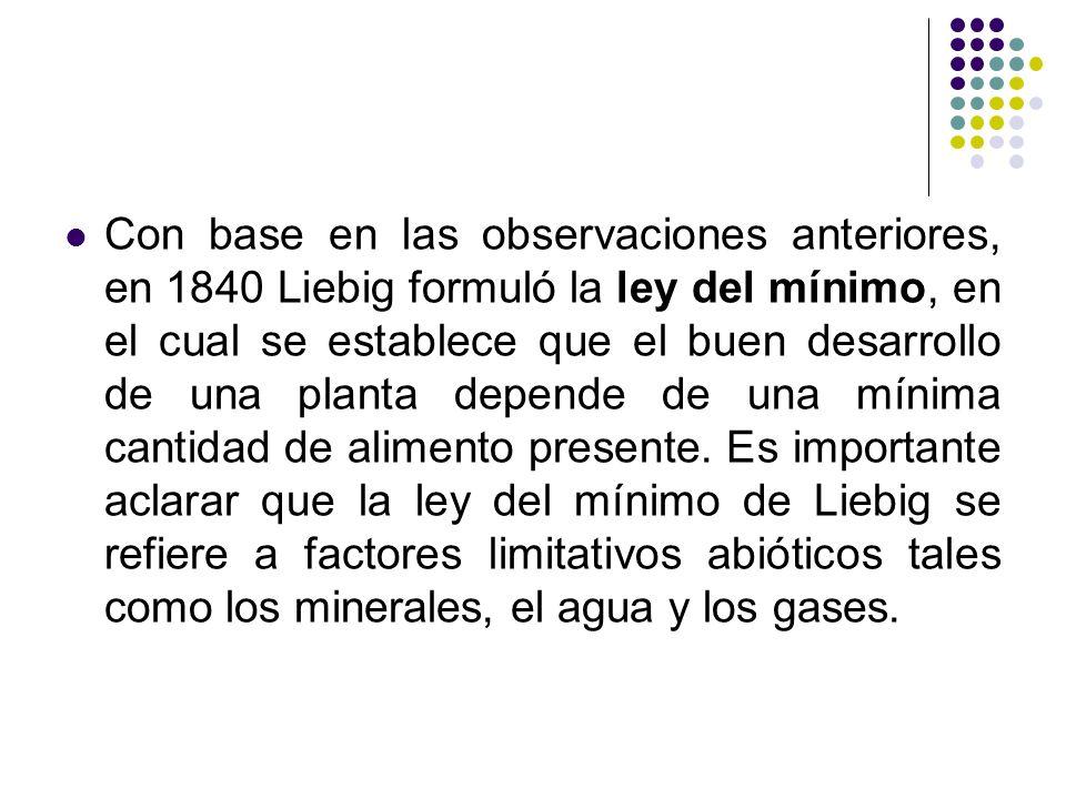 Con base en las observaciones anteriores, en 1840 Liebig formuló la ley del mínimo, en el cual se establece que el buen desarrollo de una planta depende de una mínima cantidad de alimento presente.