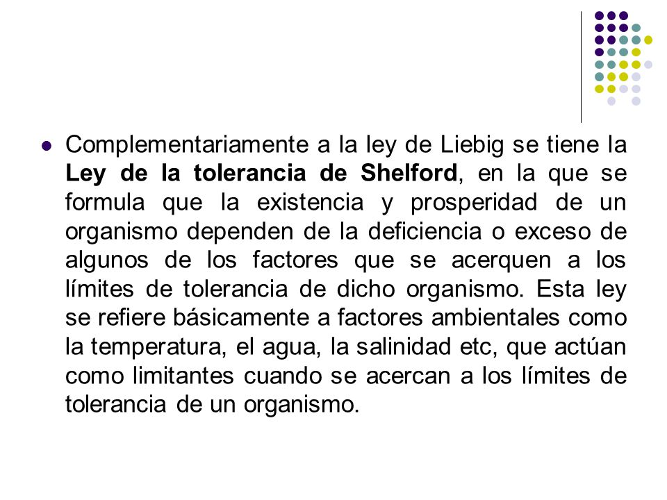 Complementariamente a la ley de Liebig se tiene la Ley de la tolerancia de Shelford, en la que se formula que la existencia y prosperidad de un organismo dependen de la deficiencia o exceso de algunos de los factores que se acerquen a los límites de tolerancia de dicho organismo.