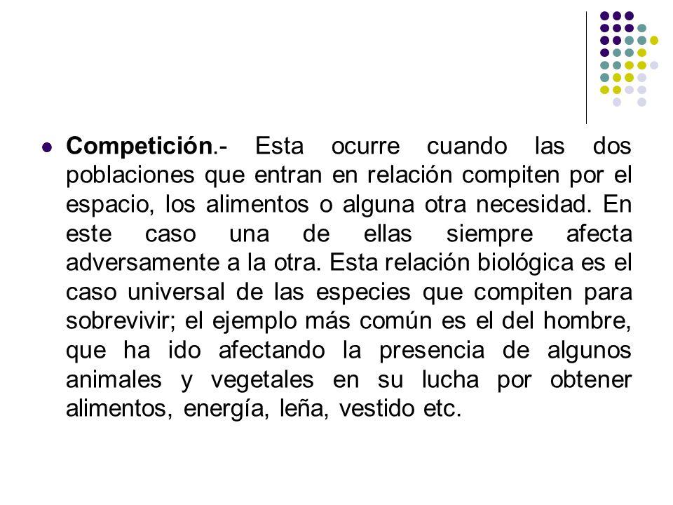 Competición.- Esta ocurre cuando las dos poblaciones que entran en relación compiten por el espacio, los alimentos o alguna otra necesidad.