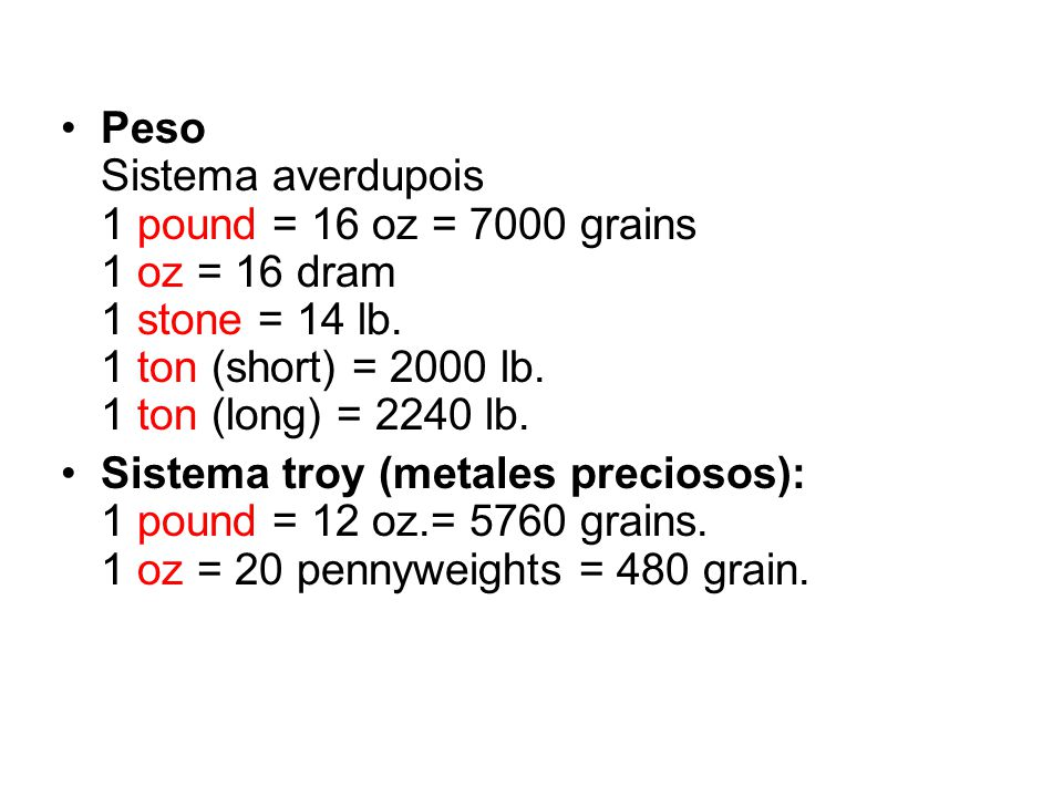 Peso Sistema averdupois 1 pound = 16 oz = 7000 grains 1 oz = 16 dram 1 stone = 14 lb. 1 ton (short) = 2000 lb. 1 ton (long) = 2240 lb.