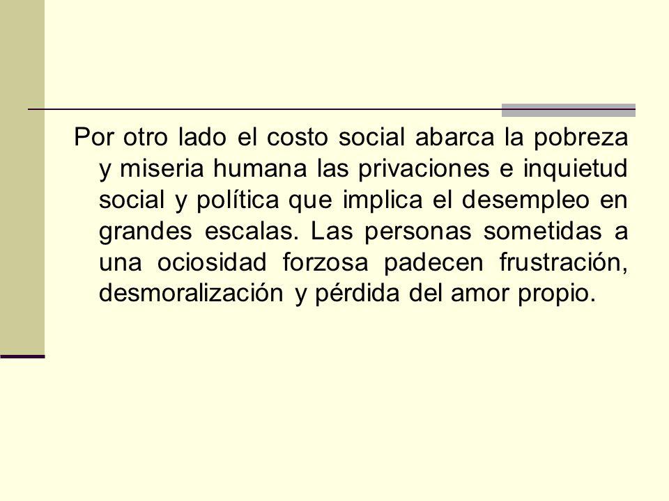 Por otro lado el costo social abarca la pobreza y miseria humana las privaciones e inquietud social y política que implica el desempleo en grandes escalas.