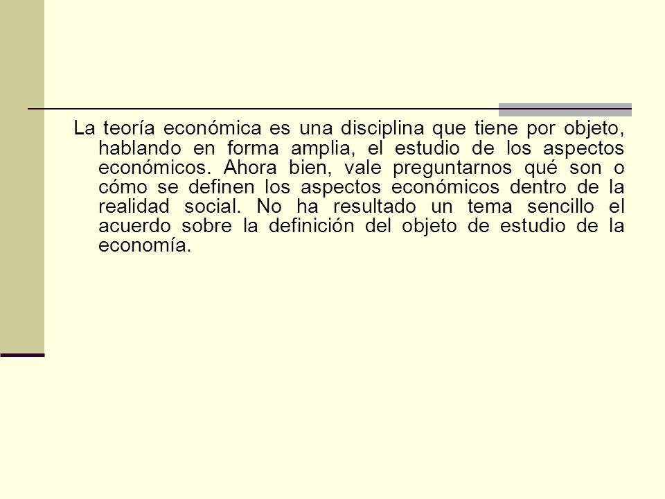 La teoría económica es una disciplina que tiene por objeto, hablando en forma amplia, el estudio de los aspectos económicos.
