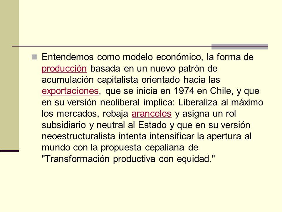 Entendemos como modelo económico, la forma de producción basada en un nuevo patrón de acumulación capitalista orientado hacia las exportaciones, que se inicia en 1974 en Chile, y que en su versión neoliberal implica: Liberaliza al máximo los mercados, rebaja aranceles y asigna un rol subsidiario y neutral al Estado y que en su versión neoestructuralista intenta intensificar la apertura al mundo con la propuesta cepaliana de Transformación productiva con equidad.