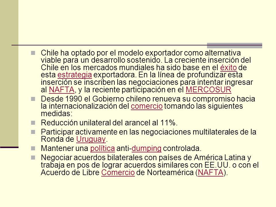 Chile ha optado por el modelo exportador como alternativa viable para un desarrollo sostenido. La creciente inserción del Chile en los mercados mundiales ha sido base en el éxito de esta estrategia exportadora. En la línea de profundizar esta inserción se inscriben las negociaciones para intentar ingresar al NAFTA, y la reciente participación en el MERCOSUR