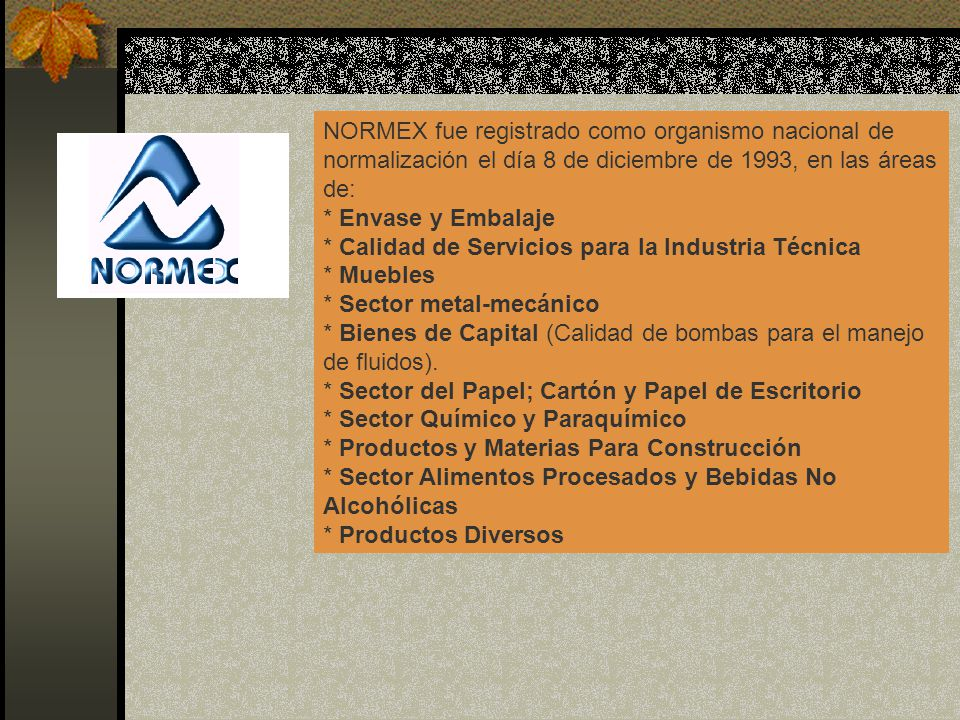 NORMEX fue registrado como organismo nacional de normalización el día 8 de diciembre de 1993, en las áreas de: