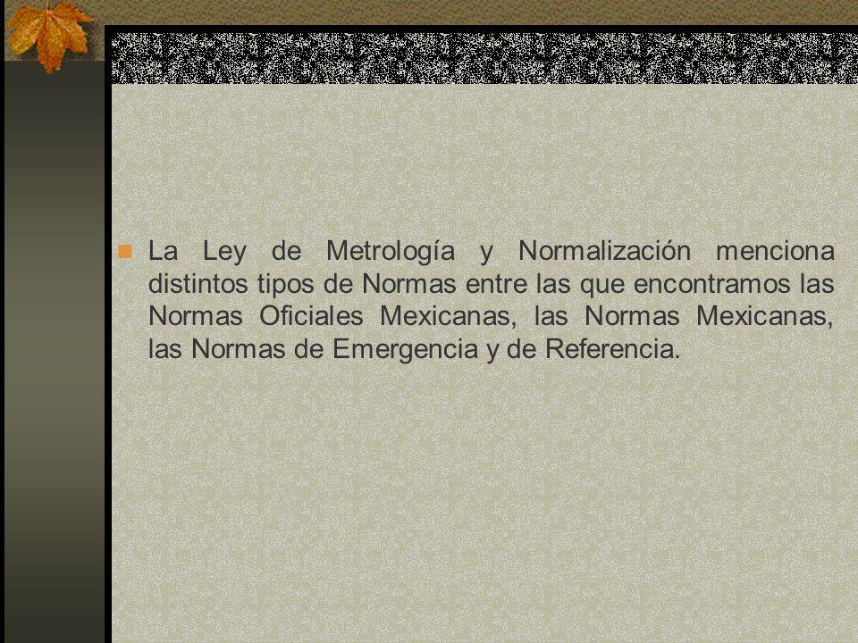 La Ley de Metrología y Normalización menciona distintos tipos de Normas entre las que encontramos las Normas Oficiales Mexicanas, las Normas Mexicanas, las Normas de Emergencia y de Referencia.
