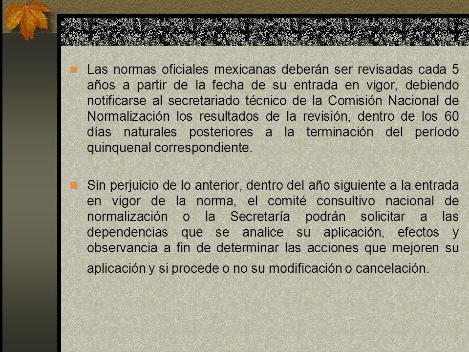 Las normas oficiales mexicanas deberán ser revisadas cada 5 años a partir de la fecha de su entrada en vigor, debiendo notificarse al secretariado técnico de la Comisión Nacional de Normalización los resultados de la revisión, dentro de los 60 días naturales posteriores a la terminación del período quinquenal correspondiente.