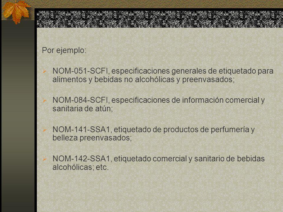 Por ejemplo: NOM-051-SCFI, especificaciones generales de etiquetado para alimentos y bebidas no alcohólicas y preenvasados;
