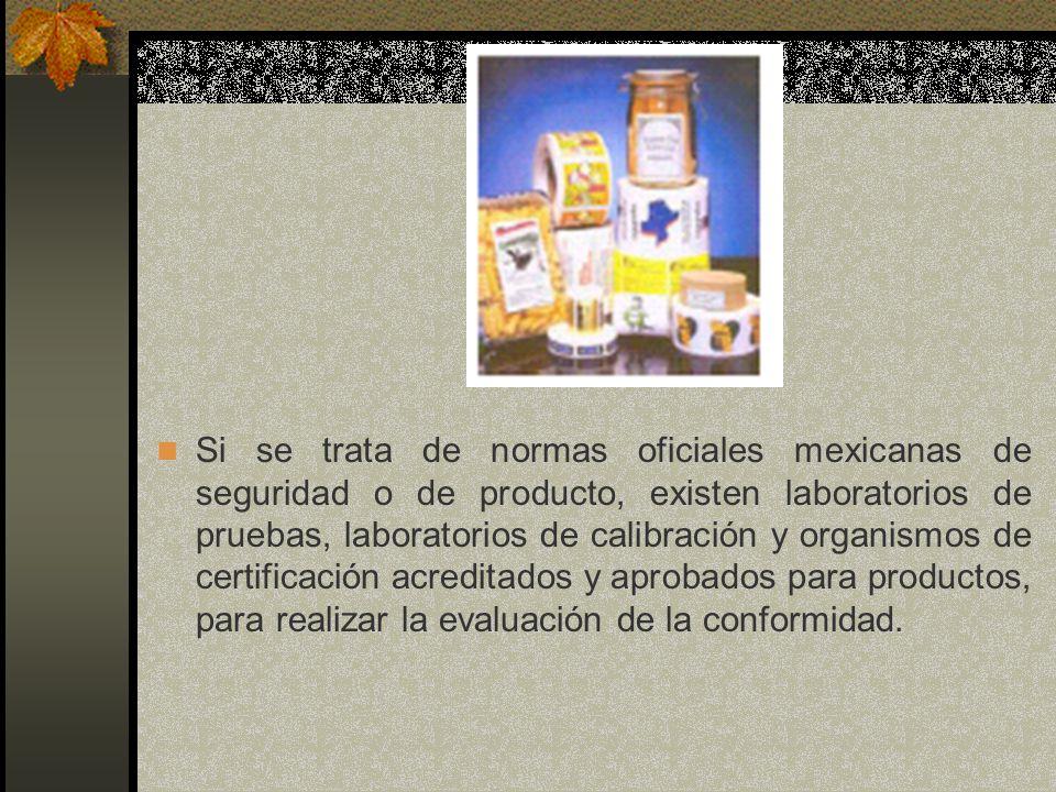 Si se trata de normas oficiales mexicanas de seguridad o de producto, existen laboratorios de pruebas, laboratorios de calibración y organismos de certificación acreditados y aprobados para productos, para realizar la evaluación de la conformidad.