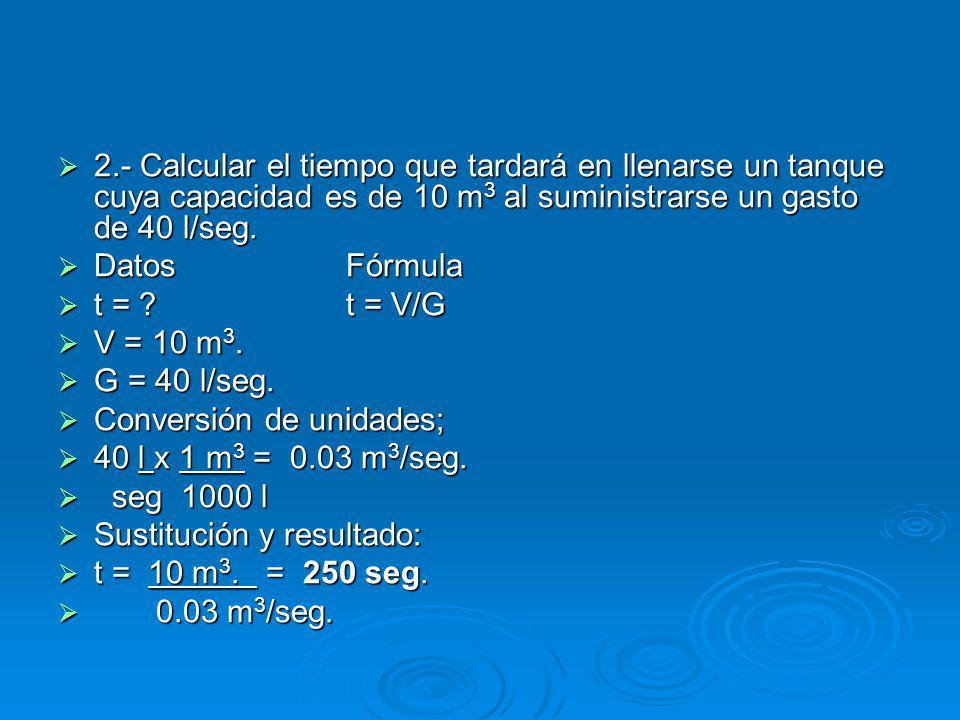 2.- Calcular el tiempo que tardará en llenarse un tanque cuya capacidad es de 10 m3 al suministrarse un gasto de 40 l/seg.