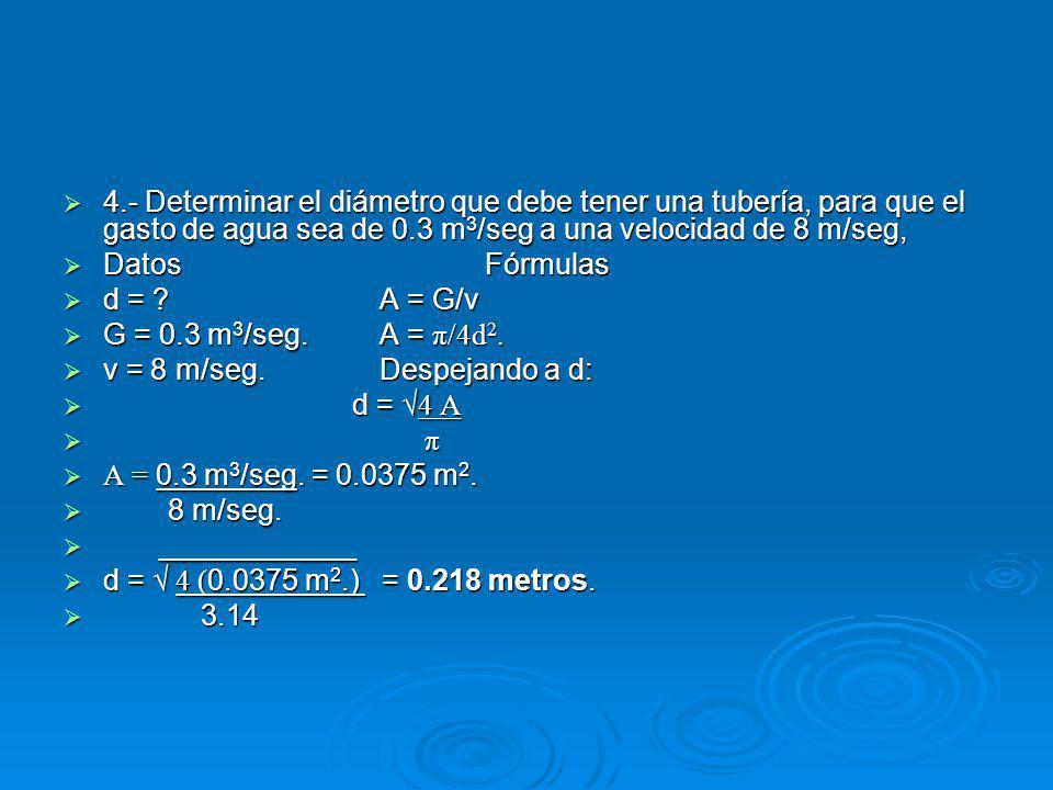 4.- Determinar el diámetro que debe tener una tubería, para que el gasto de agua sea de 0.3 m3/seg a una velocidad de 8 m/seg,