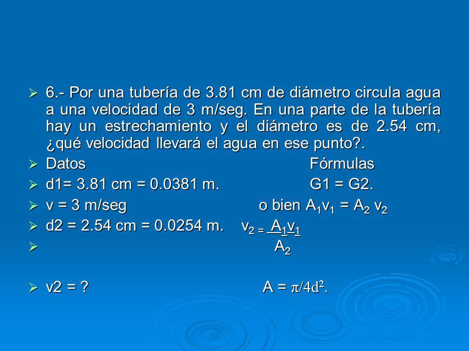 6.- Por una tubería de 3.81 cm de diámetro circula agua a una velocidad de 3 m/seg. En una parte de la tubería hay un estrechamiento y el diámetro es de 2.54 cm, ¿qué velocidad llevará el agua en ese punto .