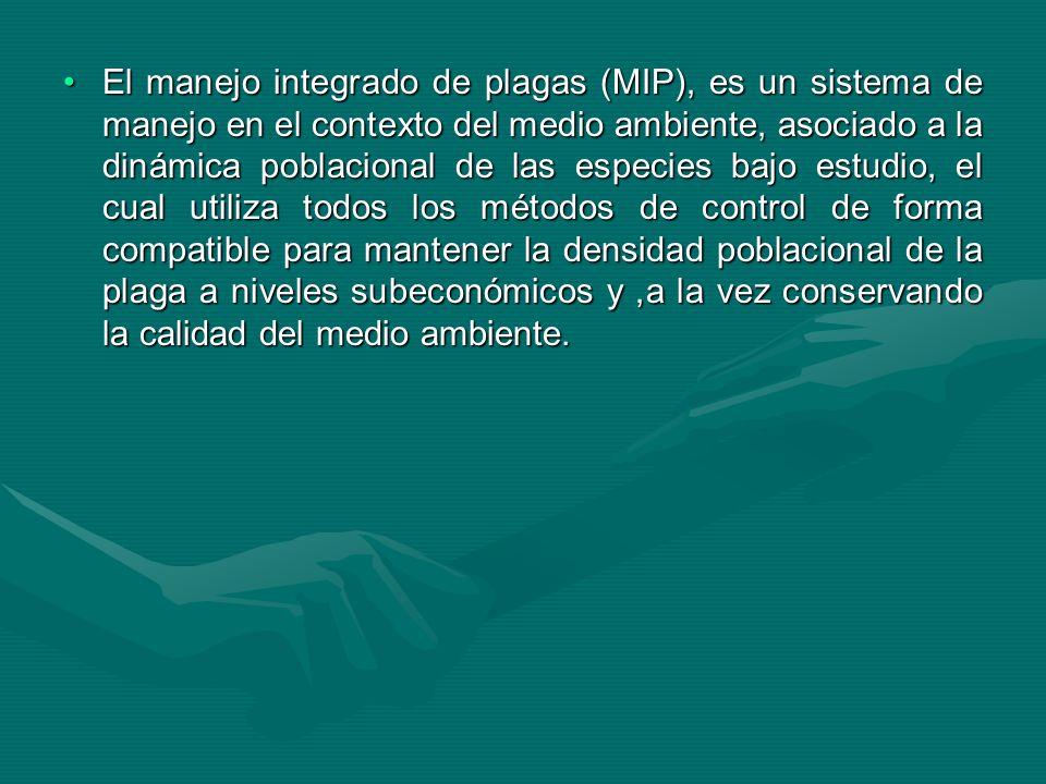 El manejo integrado de plagas (MIP), es un sistema de manejo en el contexto del medio ambiente, asociado a la dinámica poblacional de las especies bajo estudio, el cual utiliza todos los métodos de control de forma compatible para mantener la densidad poblacional de la plaga a niveles subeconómicos y ,a la vez conservando la calidad del medio ambiente.