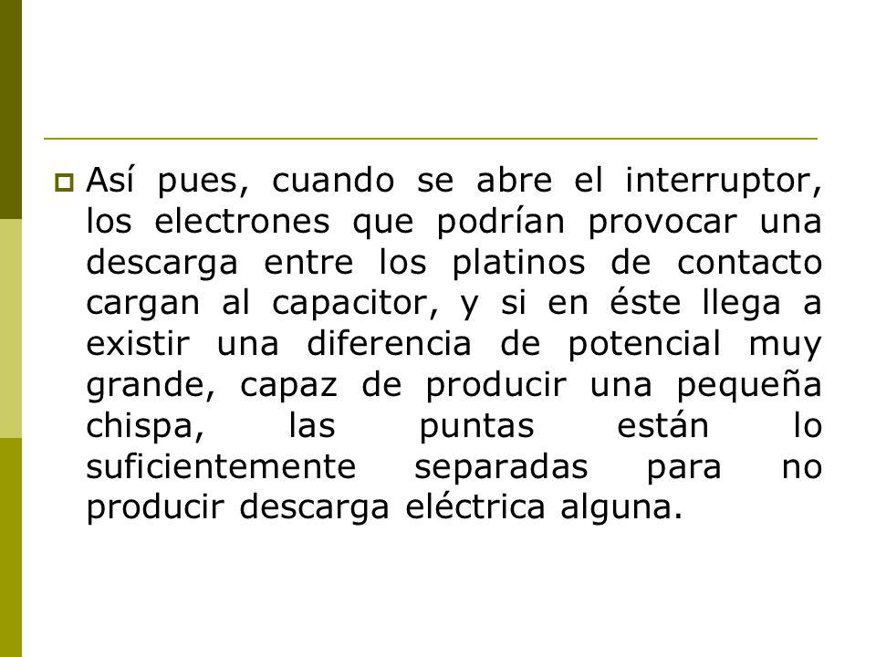 Así pues, cuando se abre el interruptor, los electrones que podrían provocar una descarga entre los platinos de contacto cargan al capacitor, y si en éste llega a existir una diferencia de potencial muy grande, capaz de producir una pequeña chispa, las puntas están lo suficientemente separadas para no producir descarga eléctrica alguna.