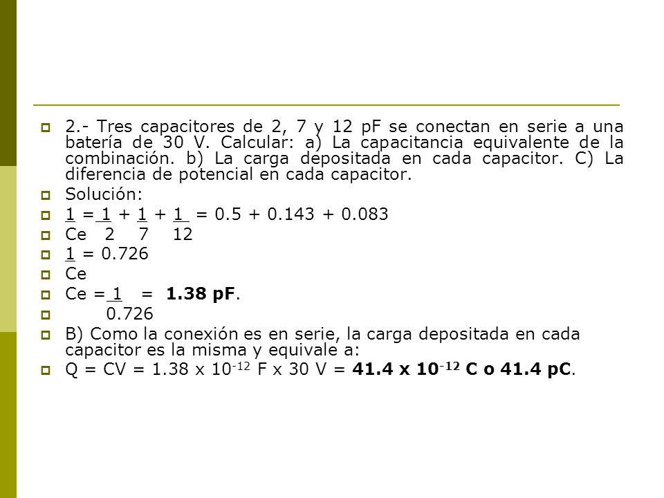2.- Tres capacitores de 2, 7 y 12 pF se conectan en serie a una batería de 30 V. Calcular: a) La capacitancia equivalente de la combinación. b) La carga depositada en cada capacitor. C) La diferencia de potencial en cada capacitor.