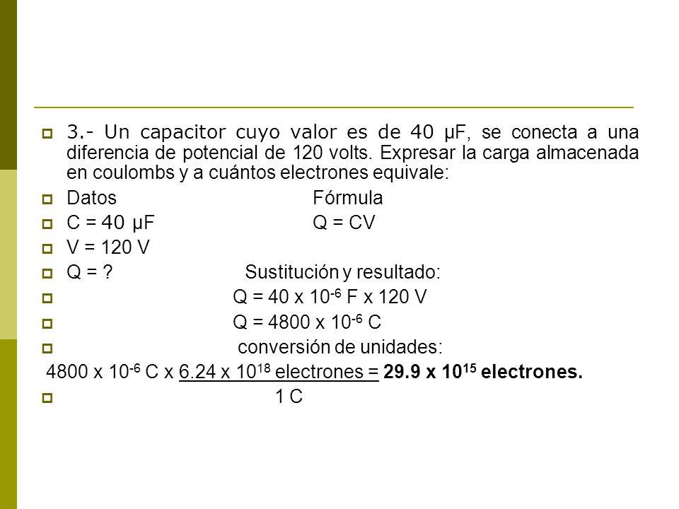3.- Un capacitor cuyo valor es de 40 μF, se conecta a una diferencia de potencial de 120 volts. Expresar la carga almacenada en coulombs y a cuántos electrones equivale: