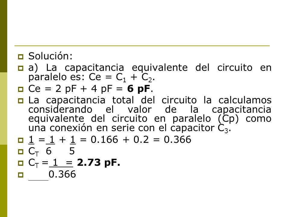 Solución: a) La capacitancia equivalente del circuito en paralelo es: Ce = C1 + C2. Ce = 2 pF + 4 pF = 6 pF.