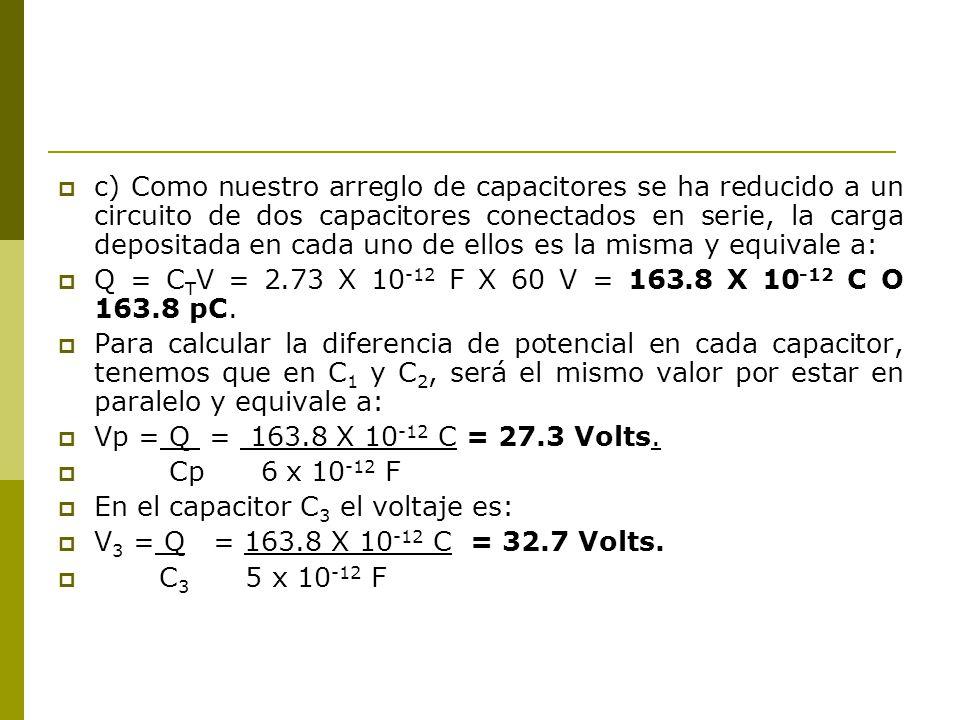 c) Como nuestro arreglo de capacitores se ha reducido a un circuito de dos capacitores conectados en serie, la carga depositada en cada uno de ellos es la misma y equivale a: