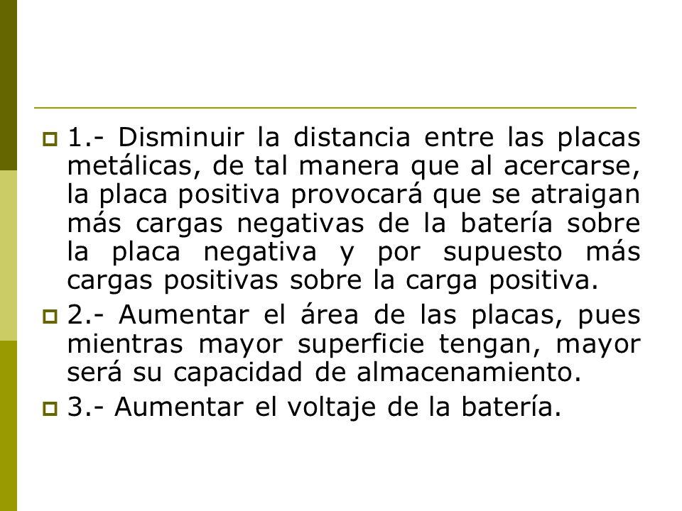 1.- Disminuir la distancia entre las placas metálicas, de tal manera que al acercarse, la placa positiva provocará que se atraigan más cargas negativas de la batería sobre la placa negativa y por supuesto más cargas positivas sobre la carga positiva.