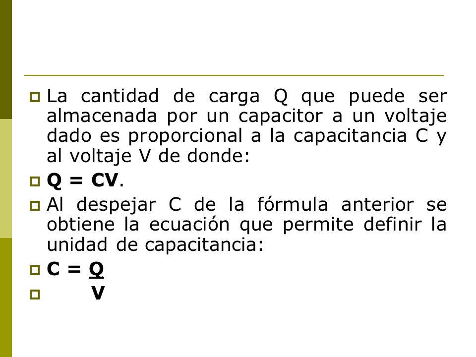 La cantidad de carga Q que puede ser almacenada por un capacitor a un voltaje dado es proporcional a la capacitancia C y al voltaje V de donde: