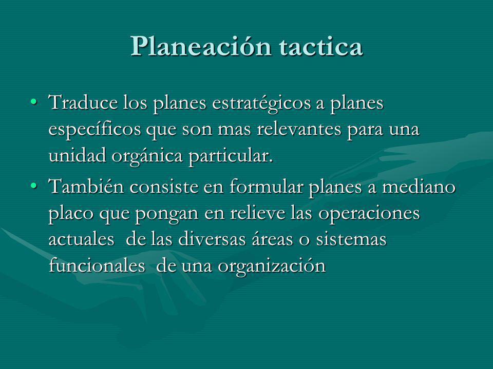 Planeación tactica Traduce los planes estratégicos a planes específicos que son mas relevantes para una unidad orgánica particular.
