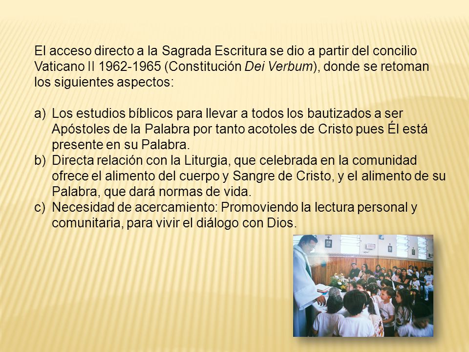El acceso directo a la Sagrada Escritura se dio a partir del concilio Vaticano II 1962-1965 (Constitución Dei Verbum), donde se retoman los siguientes aspectos: