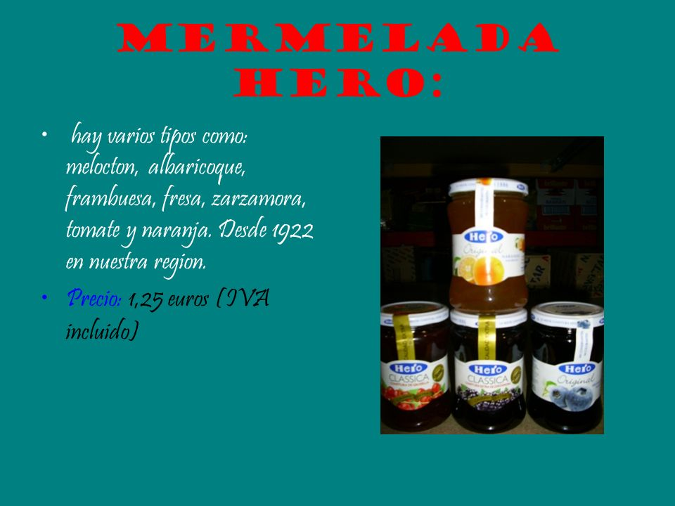 Mermelada hero:hay varios tipos como: melocton, albaricoque, frambuesa, fresa, zarzamora, tomate y naranja. Desde 1922 en nuestra region.