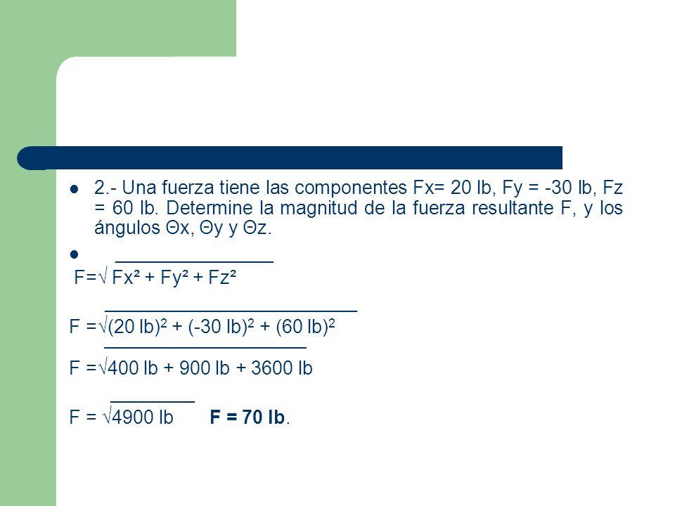 2.- Una fuerza tiene las componentes Fx= 20 lb, Fy = -30 lb, Fz = 60 lb. Determine la magnitud de la fuerza resultante F, y los ángulos Θx, Θy y Θz.