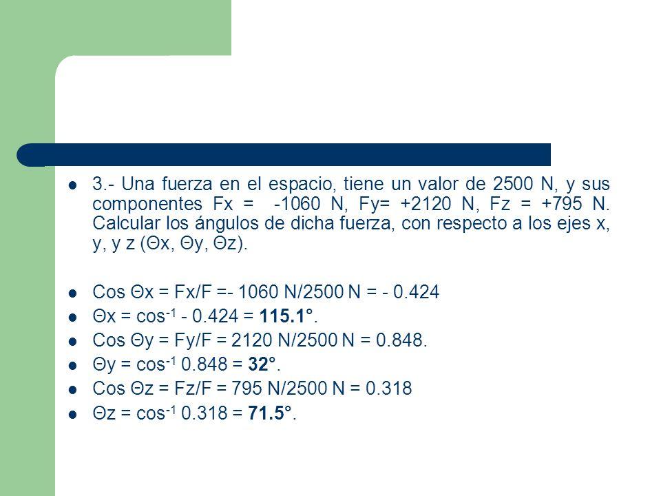 3.- Una fuerza en el espacio, tiene un valor de 2500 N, y sus componentes Fx = -1060 N, Fy= +2120 N, Fz = +795 N. Calcular los ángulos de dicha fuerza, con respecto a los ejes x, y, y z (Θx, Θy, Θz).