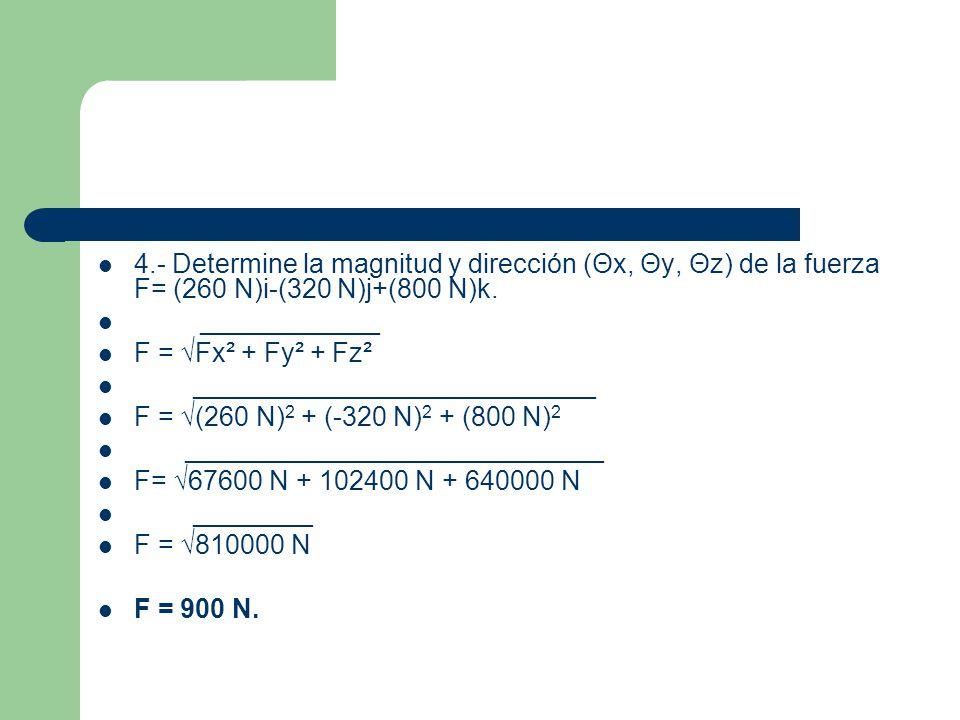4.- Determine la magnitud y dirección (Θx, Θy, Θz) de la fuerza F= (260 N)i-(320 N)j+(800 N)k.