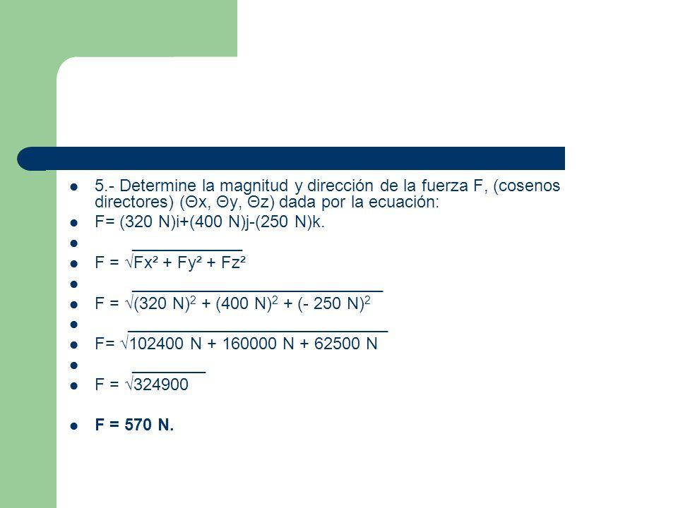 5.- Determine la magnitud y dirección de la fuerza F, (cosenos directores) (Θx, Θy, Θz) dada por la ecuación: