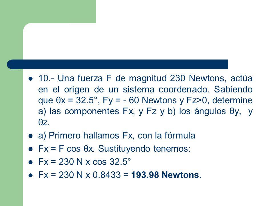 10.- Una fuerza F de magnitud 230 Newtons, actúa en el origen de un sistema coordenado. Sabiendo que θx = 32.5°, Fy = - 60 Newtons y Fz>0, determine a) las componentes Fx, y Fz y b) los ángulos θy, y θz.