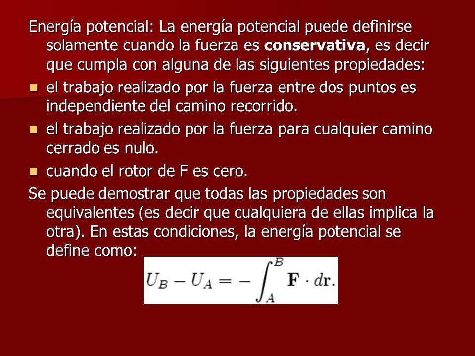 Energía potencial: La energía potencial puede definirse solamente cuando la fuerza es conservativa, es decir que cumpla con alguna de las siguientes propiedades:
