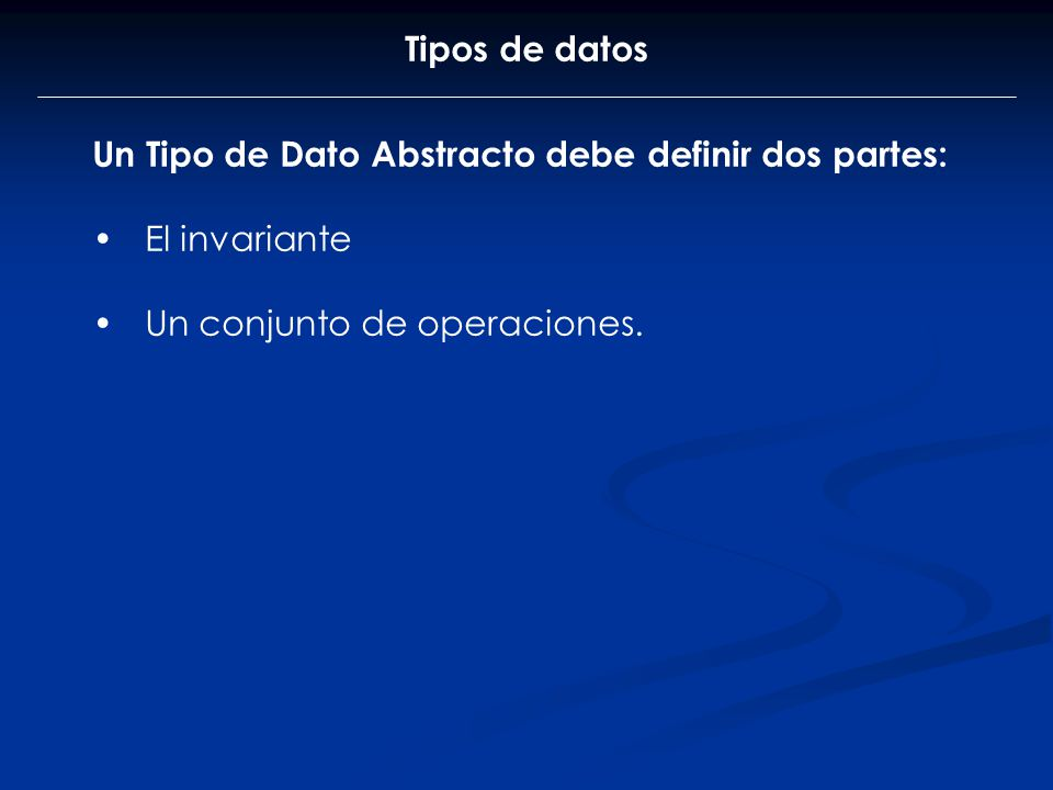 Tipos de datos Un Tipo de Dato Abstracto debe definir dos partes: El invariante.