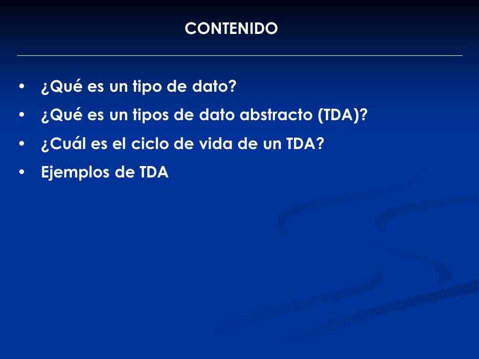 CONTENIDO ¿Qué es un tipo de dato ¿Qué es un tipos de dato abstracto (TDA) ¿Cuál es el ciclo de vida de un TDA